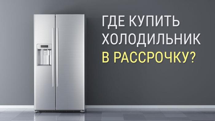 Где купить холодильник в рассрочку